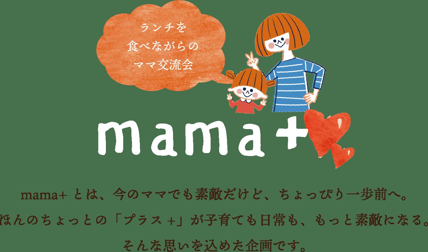 ランチを食べながらのママ交流会 mama+ mama+とは、今のママでも素敵だけど、ちょっぴり一歩前へ。ほんのちょっとの「プラス+」が子育ても日常も、もっと素敵になる。そんな思いを込めた企画です。